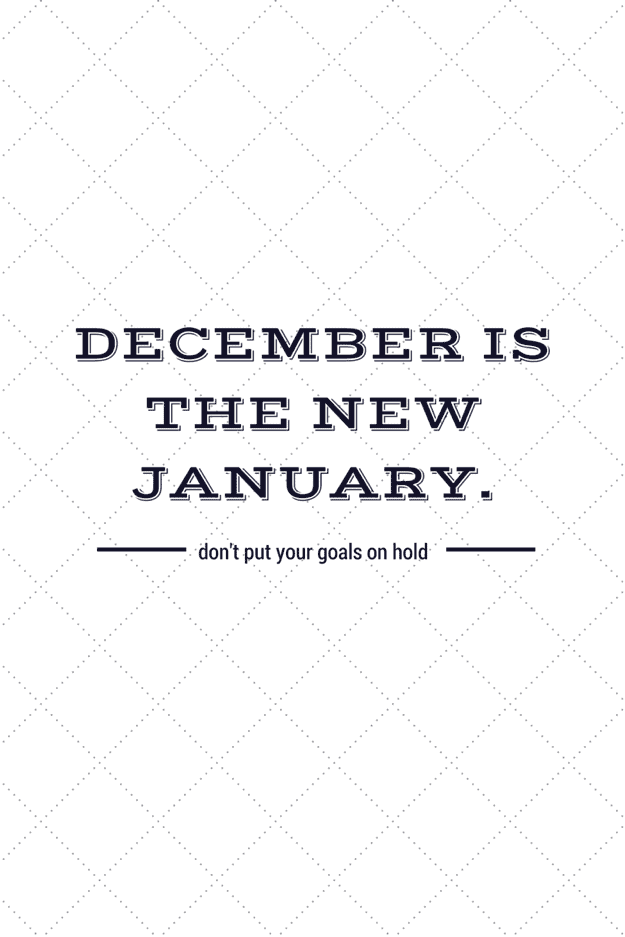 December is the new January. Don't put your goals on hold!